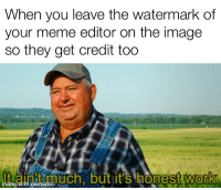 meme editor: When you leave the watermark of  your meme editor on the image  so they get credit too  ainitmuch but it's honest work  0