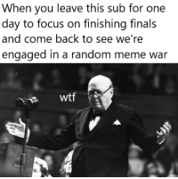 Finals, Meme, and Wtf: When you leave this sub for one  day to focus on finishing finals  and come back to see we're  engaged in a random meme war  22 wtf