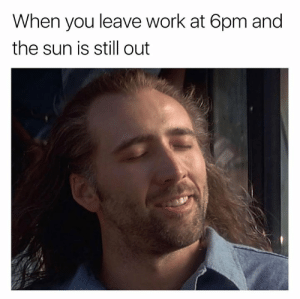 Leave Work: When you leave work at 6pm and  the sun is still out