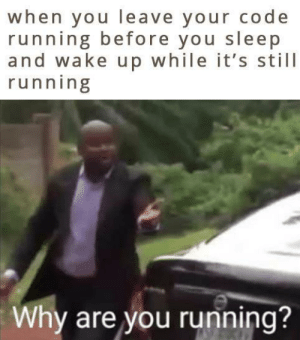 Google, Sleep, and Running: when you leave your code  running before you sleep  and wake up while it's still  running  Why are you running? google hash code