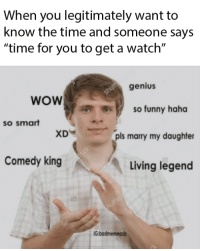 "Funny, Wow, and Genius: When you legitimately want to  know the time and someone says  ""time for you to get a watch""  genius  so funny haha  pls marry my daughter  wOW  so smart  XD  Comedy king  Living legend  G badmemeaziz so quirky xd"