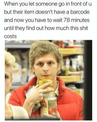 Bitch, Funny, and Shit: When you let someone go in front of u  but their item doesn't have a barcode  and now you have to wait 78 minutes  until they find out how much this shit  costs Son of a bitch @masipopal