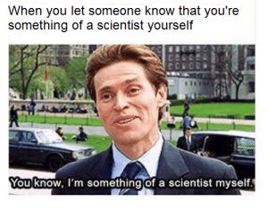 Dank, Memes, and Reddit: When you let someone know that you're  something of a scientist yourself  You know, I'm something of a scientist myself I'm sure you've never seen this one by DelightfulRoscoe FOLLOW 4 MORE MEMES.