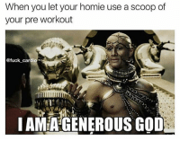 God, Gym, and Homie: When you let your homie use a scoop of  your pre workout  @fuck cardio  IAMEA GENEROUS GOD Refer to me as your king. @fuck_cardio