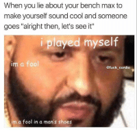 "When you lie about your bench max to  make yourself sound cool and someone  goes ""alright then, let's see it""  i played myself  im a fool  @fuck cardio  im a fool in a man's shoes Poor dj khaled 😢"