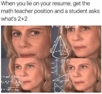 When you lie on your resume (@donny.drama): When you lie on your resume, get the  math teacher position and a student asks  what's 2+2  2a When you lie on your resume (@donny.drama)