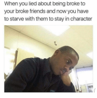Accurate AF.: When you lied about being broke to  your broke friends and now you have  to starve with them to stay in character  SAH Accurate AF.