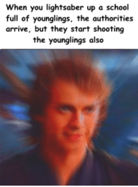 Lightsaber, School, and They: When you lightsaber up a school  full of younglings, the authorities  arrive, but they start shooting  the younglings also <p>Yeeessss..</p>