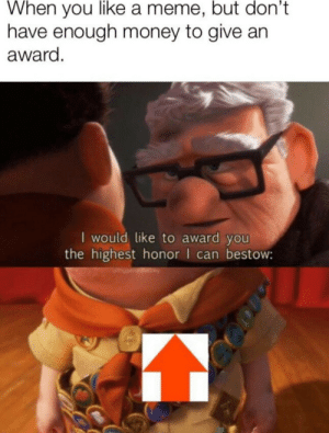 It do be like that: When you like a meme, but don't  have enough money to give an  award  I would like to award you  the highest honor can bestow: It do be like that