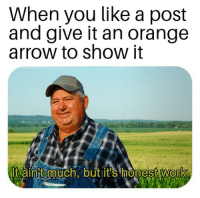 Work, Arrow, and Orange: When you like a post  and give it an orange  arrow to show it  Itaint uch.butit's honestWork  0 It aint much but its honest work