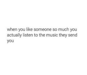 Music, They, and You: when you like someone so much you  actually listen to the music they send  you