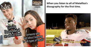 27 Dank Metal Memes For The True Metalheads: When you listen to all of Metallica's  discography for the first time.  DIAD  ma  Turning  ea  Someone who  lied about listening  to all types of Music  on atfull las  They had us in the firs  f, not gonna lie 27 Dank Metal Memes For The True Metalheads