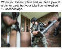 Party, Live, and Britain: When you live in Britain and you tell a joke at  a dinner party but your joke license expired  13 seconds ago.