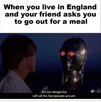 America, England, and Facebook: When you live in England  and your friend asks you  to go out for a meal  alt's too dangerous  with all the Sandpeople around. Star Wars memes are even better when they apply to current political events 😂🤙🏻 how about instead of getting offended, you take a joke and laugh for once. Or keep scrolling, whichever you choose. But I guarantee literally no one cares how offended you are in the comments. sotriggered london trumpmemes liberals libbys democraps liberallogic liberal maga conservative constitution presidenttrump resist thetypicalliberal typicalliberal merica america stupiddemocrats donaldtrump trump2016 patriot trump yeeyee presidentdonaldtrump draintheswamp makeamericagreatagain trumptrain triggered CHECK OUT MY WEBSITE AND STORE!🌐 thetypicalliberal.net-store 🥇Join our closed group on Facebook. For top fans only: Right Wing Savages🥇 Add me on Snapchat and get to know me. Don't be a stranger: thetypicallibby Partners: @theunapologeticpatriot 🇺🇸 @too_savage_for_democrats 🐍 @thelastgreatstand 🇺🇸 @always.right 🐘 @keepamerica.usa ☠️ @republicangirlapparel 🎀 @drunkenrepublican 🍺 TURN ON POST NOTIFICATIONS! Make sure to check out our joint Facebook - Right Wing Savages Joint Instagram - @rightwingsavages
