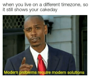 Im smart af: when you live on a different timezone, so  it still shows your cakeday  Modern problems require modern solutions Im smart af