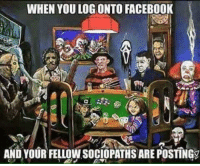 WHEN YOU LOG ONTO FACEBOOK  AND YOUR FELIW SocIoPATHS ARE POSTINGS