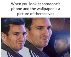 Anaconda, Dank, and Memes: When you look at someone's  phone and the wallpaper is a  picture of themselves Narcissist 100 by Blunt_Machette MORE MEMES