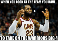Cavs, LeBron James, and Nba: WHEN YOU LOOK AT THE TEAM YOU HAVE...  NBAMEMES  CAVS  TO TAKE ON THE WARRIORS BIG 4 LeBron James after finding out he has to play against the Warriors.