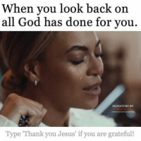 X-post from /r/forwardsfromgrandma: When you look back on  all God has done for you.  SIGNATURE BY:  Type Thank you Jesus if you are grateful! X-post from /r/forwardsfromgrandma