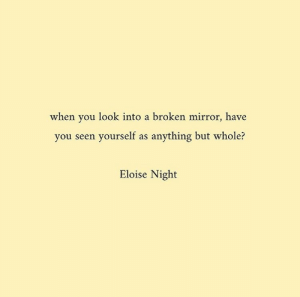 Have You Seen: when you look into a broken mirror, have  you seen yourself as anything but whole?  Eloise Night