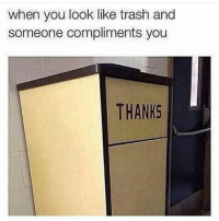 Lmaooo bruh 😂😂😂: when you look like trash and  someone compliments you  THANKS Lmaooo bruh 😂😂😂