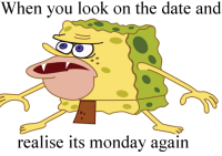 SpongeBob, Date, and Monday: When you look on the date and  realise its monday again