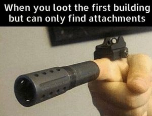 Funny, Can, and First: When you loot the first building  but can only find attachments
