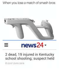 "School, Smashing, and Game: When you lose a match of smash bros  news24  2 dead, 19 injured in Kentucky  school shooting; suspect held  22:07 23/01/2018 <p>This ain't a game via /r/MemeEconomy <a href=""http://ift.tt/2rCpk6m"">http://ift.tt/2rCpk6m</a></p>"