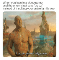 """STOP BULLYING!: When you lose in a video game  and the enemy just says """"gg ez""""  instead of insulting your entire family tree  I, too, am extraordinarily humble STOP BULLYING!"""