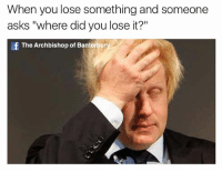 """When you lose something and someone  asks """"where did you lose it?""""  af The Archbishop of Banterbury Are you serious mate"""