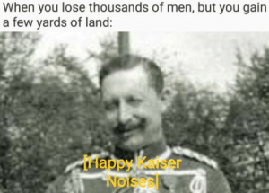 Happy, History, and You: When you lose thousands of men, but you gain  a few yards of land:  Happy Kelser  Nolses Wilhelm likes what he sees