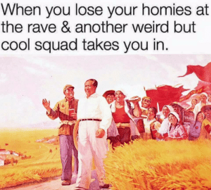 Dank, Memes, and Squad: When you lose your homies at  the rave & another weird but  cool squad takes you in It's all good bro by Basileus-Anthropos MORE MEMES