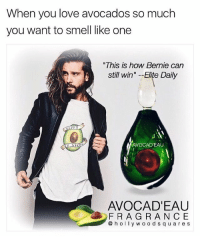Love, Memes, and Smell: When you love avocados so much  you want to smell like one  This is how Bernie can  still win Elite Daily  AVOCAD'EAU  AVOCAD'EAU  FRAG R AN CE  @hoywood s quares Back at it avocado avocadeau (follow @hollywoodsquares for more)