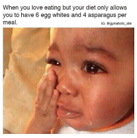 Feels.... 😐 @gymaholic_site: When you love eating but your diet only allows  you to have 6 egg whites and 4 asparagus per  meal  IG: @gymaholic_site Feels.... 😐 @gymaholic_site