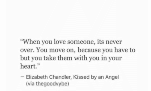 """In Your Heart: """"When you love someone, its never  over. You move on, because you have to  but you take them with you in your  heart.""""  Elizabeth Chandler, Kissed by an Angel  (via thegoodvybe)"""