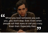 - How I Met Your Mother: When you love someone you just,  you...you don't stop. Ever. Even when  people roll their eyes or call you crazy.  Even then. Especially then. - How I Met Your Mother