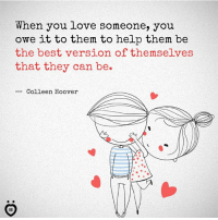 Love, Best, and Help: When you love someone, you  owe it to them to help them be  the best version of themselves  that they can be.  Colleen Hoover