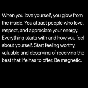 Energy, Life, and Love: When you love yourself, you glow from  the inside. You attract people who love,  respect, and appreciate your energy.  Everything starts with and how you feel  about yourself. Start feeling worthy,  valuable and deserving of receiving the  best that life has to offer. Be magnetic. This..💯