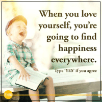 Love, Happy, and Happiness: When you love  yourself, you're  going to find  happiness  everywhere.  ype 'YES' if you agree  BHBH Don't worry, be happy ;)