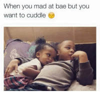 you mad: When you mad at bae but you  want to cuddle