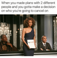 Friends, Hood, and Make A: When you made plans with 2 different  people and you gotta make a decision  on who you're going to cancel on  OSUCKMYKICKS Tag the friend that always cancels. If you are the friend that cancels, tag your friends and apologize.