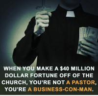 Church, Memes, and Business: WHEN YOU MAKE A $40 MILLION  DOLLAR FORTUNE OFF OF THE  CHURCH, YOU'RE NOT A PASTOR,  YOU'RE A BUSINESS-CON-MAN ☝️☝️