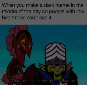 Evilest thing. by NickelNitro MORE MEMES: When you make a dark meme in the  middle of the day so people with low  brightness can't see it  That's the evilest thingllcanumagine. Evilest thing. by NickelNitro MORE MEMES