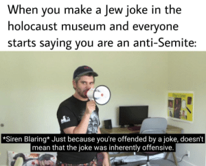 Holocaust, Mean, and Anti: When you make a Jew joke in the  holocaust museum and everyone  starts saying you are an anti-Semite:  *Siren Blaring* Just because you're offended by a joke, doesn't  mean that the joke was inherently offensive. They did nazi that coming. (i.redd.it)