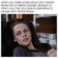 Meirl: when you make a joke about your mental  illness and a helpful stranger appears to  inform you that your joke is insensitive to  people with mental illness Meirl