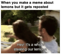 Meme, Make A, and One: When you make a meme about  lemons but it gets reposted  Hey! It's a whore  stealing our lemons 2019 is gonna be a sour one bois