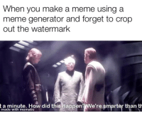 Meme, How, and Make A: When you make a meme using a  meme generator and forget to crop  out the watermark  t a minute. How did this happen? We're smarter than th  er than t  made with mematic