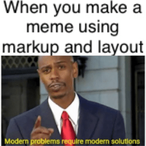 Fail: When you make a  meme using  markup and layout  Modern problems require modern solutions Fail