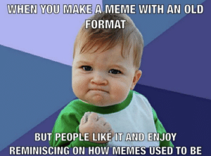 srsfunny:The times were so simple…: WHEN YOU MAKE A MEME WITH AN OLD  FORMAT  BUT PEOPLE LIKE IT AND ENJOY  REMINISCING ON HOW MEMES USED TO BE srsfunny:The times were so simple…
