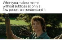 Meme, Memes, and Http: When you make a meme  without subtitles so only a  few people can understand it Alright then via /r/memes http://bit.ly/2soyuAR